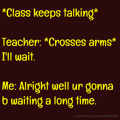 *Class keeps talking* Teacher: *Crosses arms* I'll wait. Me: Alright well ur gonna b waiting a long time.