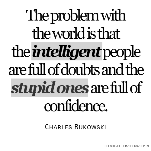 The problem with the world is that the intelligent people are full of doubts and the stupid ones are full of confidence. Charles Bukowski