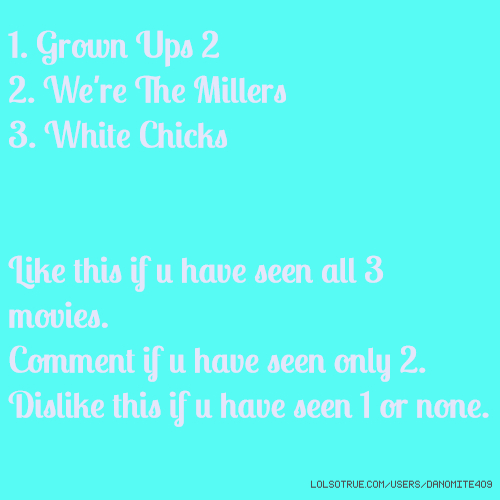 1. Grown Ups 2 2. We're The Millers 3. White Chicks Like this if u have seen all 3 movies. Comment if u have seen only 2. Dislike this if u have seen 1 or none.