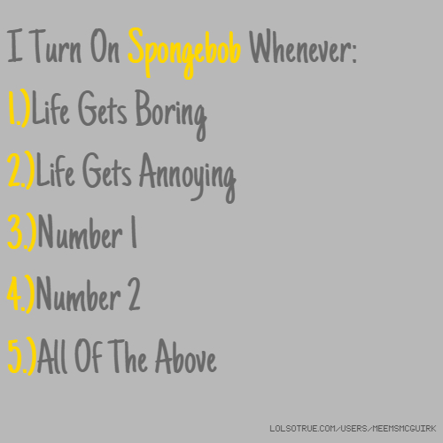 I Turn On Spongebob Whenever: 1.)Life Gets Boring 2.)Life Gets Annoying 3.)Number 1 4.)Number 2 5.)All Of The Above