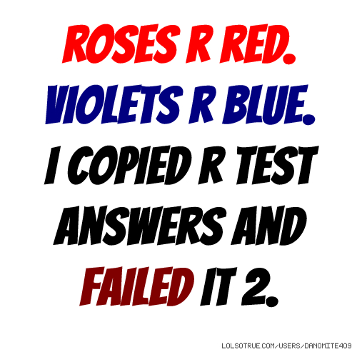 Roses r red. Violets r blue. I copied r test answers and failed it 2.