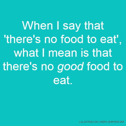 When I say that 'there's no food to eat', what I mean is that there's no good food to eat.