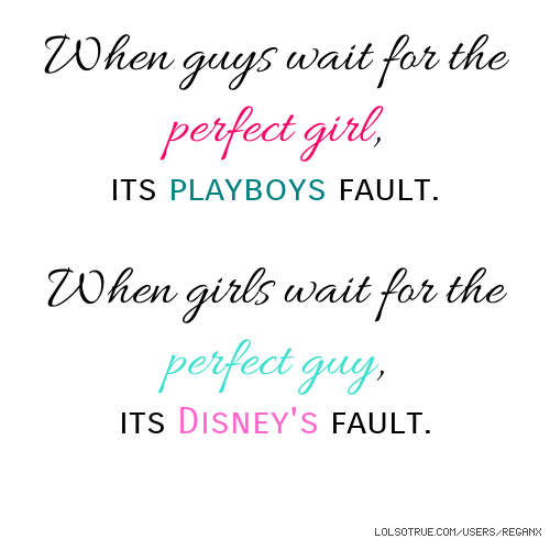 When guys wait for the perfect girl, its playboys fault. When girls wait for the perfect guy, its Disney's fault.