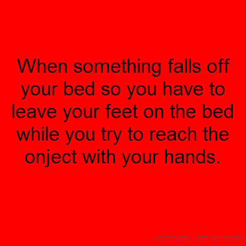 When something falls off your bed so you have to leave your feet on the bed while you try to reach the onject with your hands.