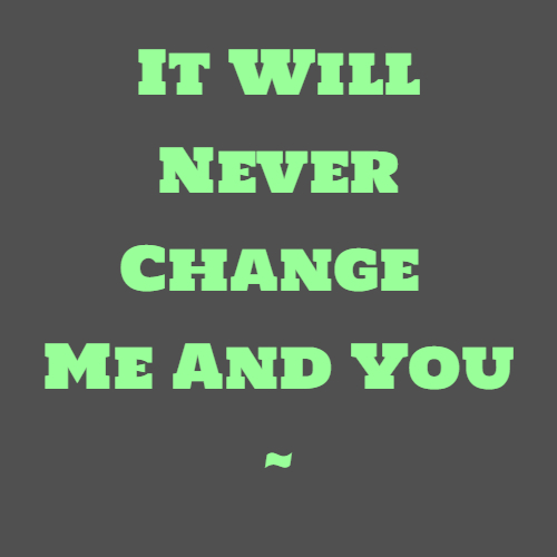 It Will Never Change Me And You ~