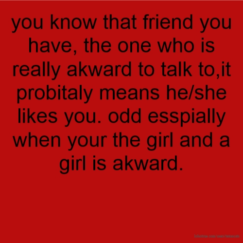you know that friend you have, the one who is really akward to talk to,it probitaly means he/she likes you. odd esspially when your the girl and a girl is akward.