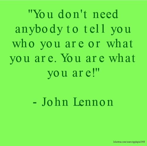 """""""You don't need anybody to tell you who you are or what you are. You are what you are!"""" - John Lennon"""