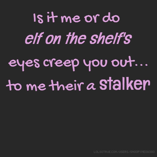 Is it me or do elf on the shelf's eyes creep you out... to me their a stalker
