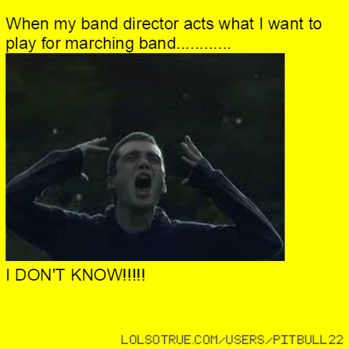 When my band director acts what I want to play for marching band............ I DON'T KNOW!!!!!
