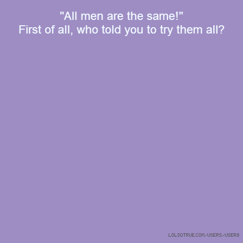 """""""All men are the same!"""" First of all, who told you to try them all?"""
