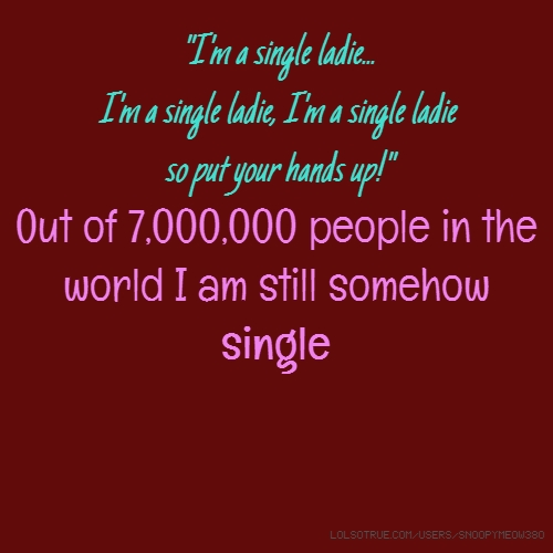 """""""I'm a single ladie... I'm a single ladie, I'm a single ladie so put your hands up!"""" Out of 7,000,000 people in the world I am still somehow single"""