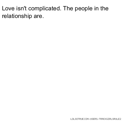 Love isn't complicated. The people in the relationship are.