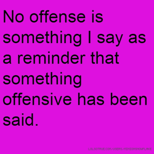 No offense is something I say as a reminder that something offensive has been said.