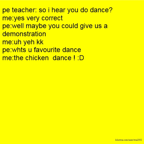pe teacher: so i hear you do dance? me:yes very correct pe:well maybe you could give us a demonstration me:uh yeh kk pe:whts u favourite dance me:the chicken dance ! :D