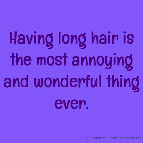 Having long hair is the most annoying and wonderful thing ever.