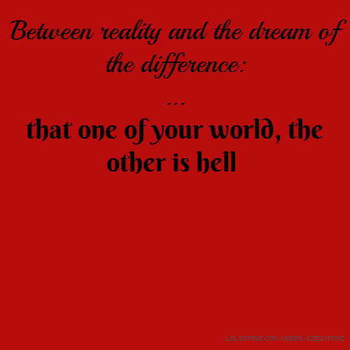Between reality and the dream of the difference: ... that one of your world, the other is hell