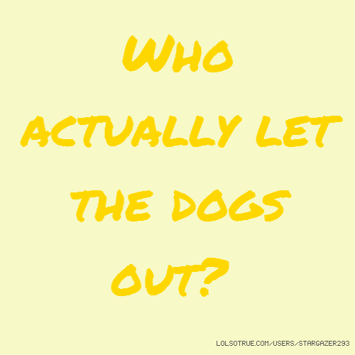 Who actually let the dogs out?