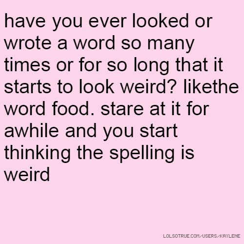 have you ever looked or wrote a word so many times or for so long that it starts to look weird? likethe word food. stare at it for awhile and you start thinking the spelling is weird