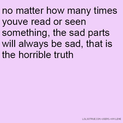 no matter how many times youve read or seen something, the sad parts will always be sad, that is the horrible truth