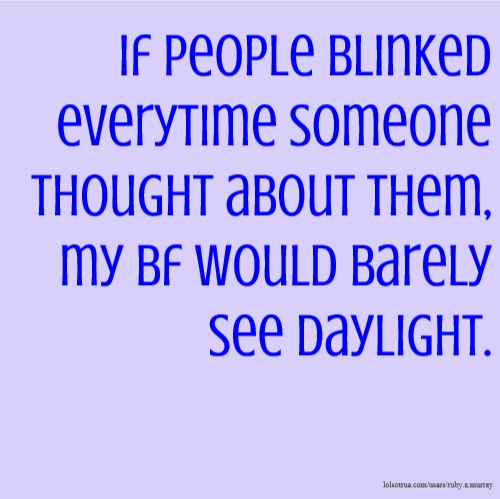 If people blinked everytime someone thought about them, my bf would barely see daylight.