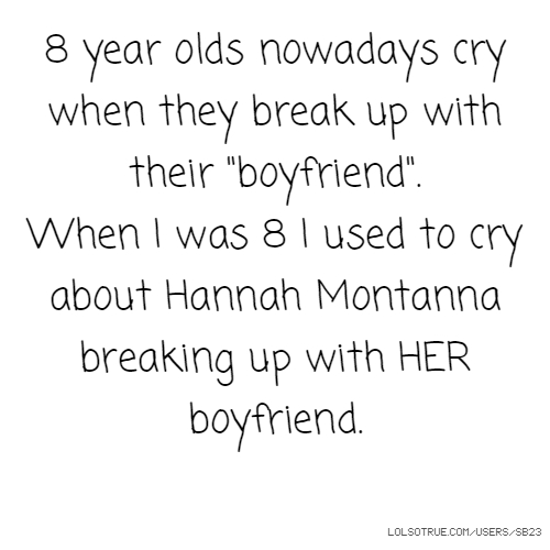"8 year olds nowadays cry when they break up with their ""boyfriend"". When I was 8 I used to cry about Hannah Montanna breaking up with HER boyfriend."