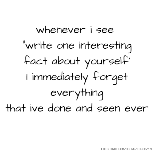 """whenever i see """"write one interesting fact about yourself' I immediately forget everything that ive done and seen ever"""