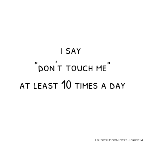 "i say ""don't touch me"" at least 10 times a day"