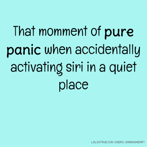 That momment of pure panic when accidentally activating siri in a quiet place