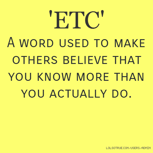 'ETC' A word used to make others believe that you know more than you actually do.
