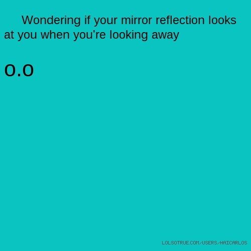 Wondering if your mirror reflection looks at you when you're looking away o.o