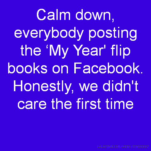 Calm down, everybody posting the 'My Year' flip books on Facebook. Honestly, we didn't care the first time
