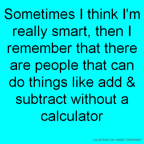 Sometimes I think I'm really smart, then I remember that there are people that can do things like add & subtract without a calculator