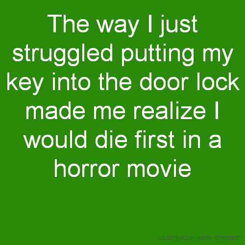 The way I just struggled putting my key into the door lock made me realize I would die first in a horror movie
