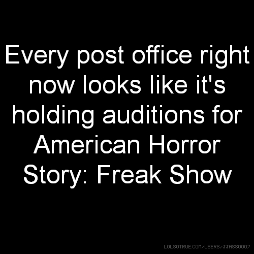 Every post office right now looks like it's holding auditions for American Horror Story: Freak Show