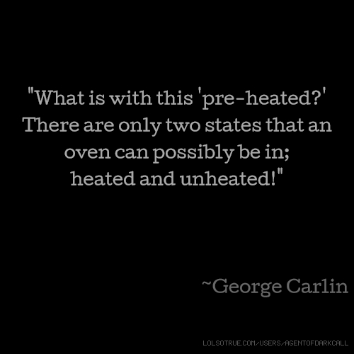 """""""What is with this 'pre-heated?' There are only two states that an oven can possibly be in; heated and unheated!"""" ~George Carlin"""