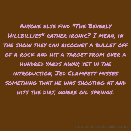 "Anyone else find ""The Beverly Hillbillies"" rather ironic? I mean, in the show they can ricochet a bullet off of a rock and hit a target from over a hundred yards away; yet in the introduction, Jed Clampett misses something that he was shooting at and hits the dirt, where oil springs."