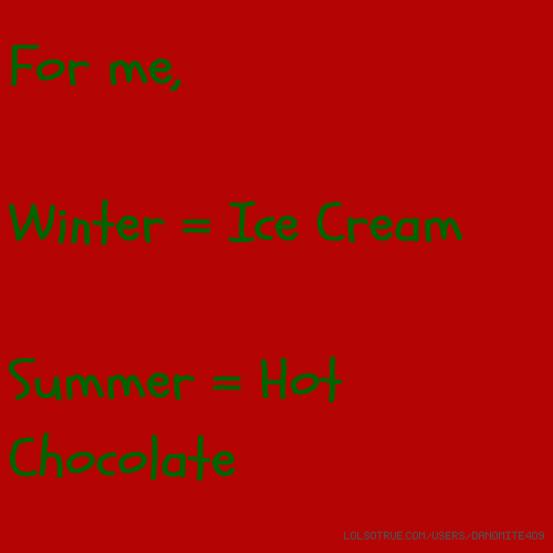 For me, Winter = Ice Cream Summer = Hot Chocolate