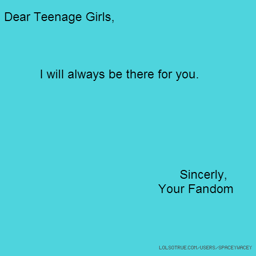Dear Teenage Girls, I will always be there for you. Sincerly, Your Fandom