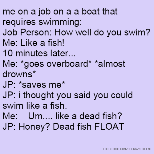 me on a job on a a boat that requires swimming: Job Person: How well do you swim? Me: Like a fish! 10 minutes later... Me: *goes overboard* *almost drowns* JP: *saves me* JP: i thought you said you could swim like a fish. Me: Um.... like a dead fish? JP: Honey? Dead fish FLOAT