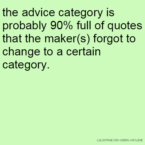 the advice category is probably 90% full of quotes that the maker(s) forgot to change to a certain category.
