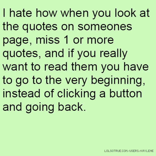 I hate how when you look at the quotes on someones page, miss 1 or more quotes, and if you really want to read them you have to go to the very beginning, instead of clicking a button and going back.