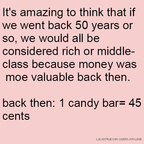 It's amazing to think that if we went back 50 years or so, we would all be considered rich or middle-class because money was moe valuable back then. back then: 1 candy bar= 45 cents