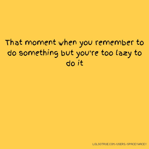 That moment when you remember to do something but you're too lazy to do it