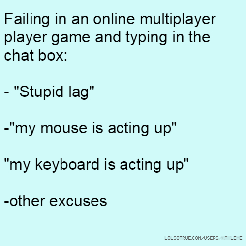 """Failing in an online multiplayer player game and typing in the chat box: - """"Stupid lag"""" -""""my mouse is acting up"""" """"my keyboard is acting up"""" -other excuses"""
