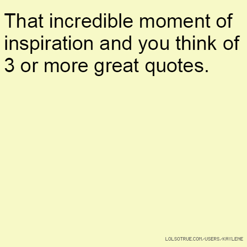 That incredible moment of inspiration and you think of 3 or more great quotes.
