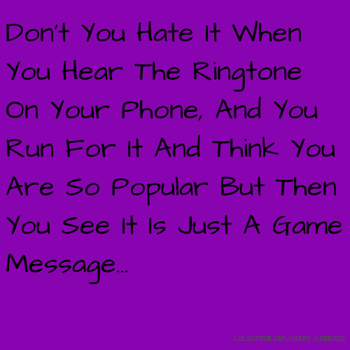 Don't You Hate It When You Hear The Ringtone On Your Phone, And You Run For It And Think You Are So Popular But Then You See It Is Just A Game Message...