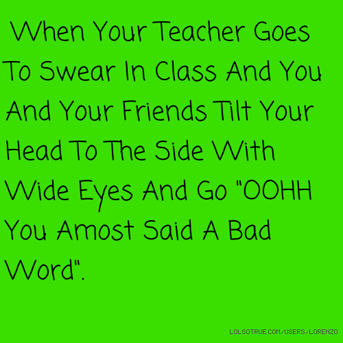 """When Your Teacher Goes To Swear In Class And You And Your Friends Tilt Your Head To The Side With Wide Eyes And Go """"OOHH You Amost Said A Bad Word""""."""