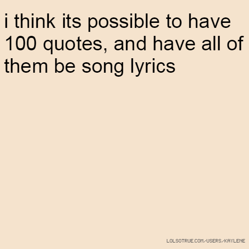 i think its possible to have 100 quotes, and have all of them be song lyrics