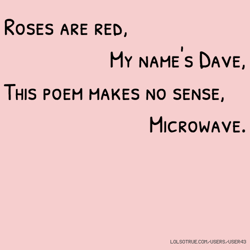 Roses are red, My name's Dave, This poem makes no sense, Microwave.