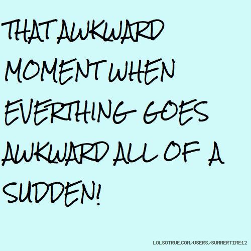 THAT AWKWARD MOMENT WHEN EVERTHING GOES AWKWARD ALL OF A SUDDEN!
